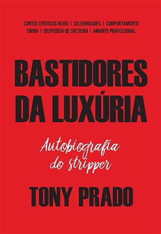 Bastidores da luxúria: autobiografia do stripper Tony Prado