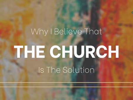 Why I Believe That The CHURCH Is The Solution, Part 3