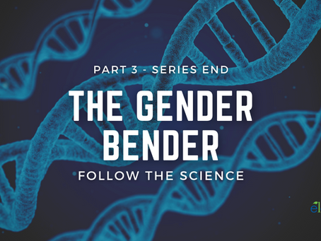 The Gender Bender: Part 3 - Follow The Science (Series End)