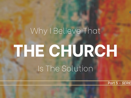 Why I Believe That The CHURCH Is The Solution, Part 5 *SERIES END*