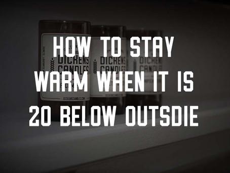 HOW TO STAY WARM WHEN IT IS 20 BELOW OUTSIDE