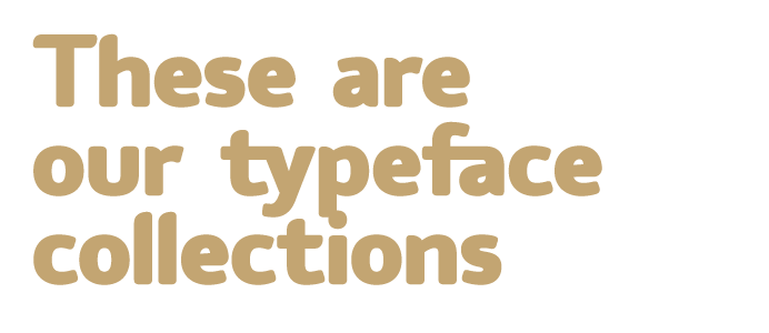 These are our typeface collections
