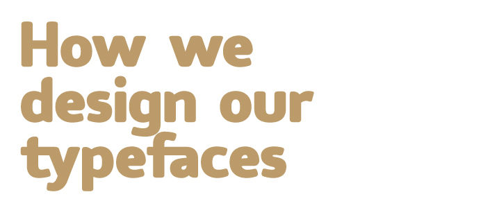 How we design our typefaces