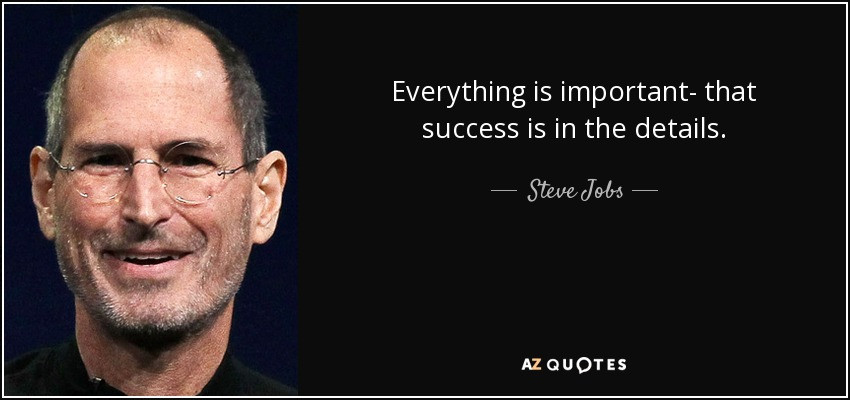 Steve Jobs Everything is important  that success is in the details