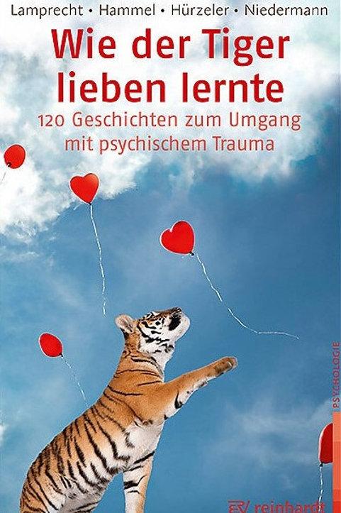 Wie der Tiger lieben lernte - 120 Geschichten zum Umgang mit psychischem Trauma