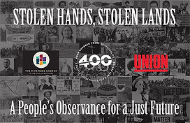 """A graphic reads """"Stolen Hands, Stolen Lands: A People's Observance for a Just Future"""" over a collage of historical images, with the logo of 400 Years, Union Theological Seminary, and The Riverside Church."""
