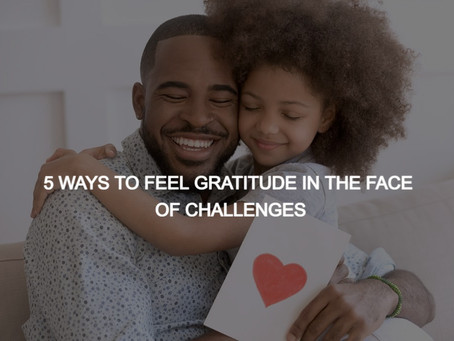 5 WAYS TO FEEL GRATITUDE IN THE FACE OF CHALLENGES