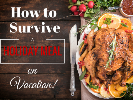 How to Survive a Holiday Meal on Vacation!