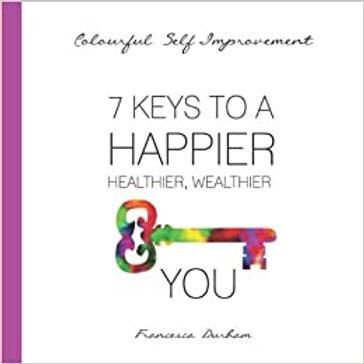 7 Keys To A Happier, Healthier, Wealthier You!