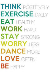 Think Positively. Exercise Daily. Eat Healthy. Work Hard. Stay Strong. Worry Less. Dance More.  Love