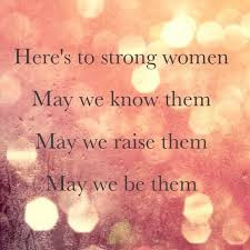 Here's to strong women.  May we know them.  May we raise them.  May we be them.
