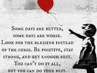 Some days are better, some days are worse.  Look for the blessing instead of the curse.  Be positive