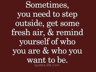 Sometimes, you need to step outside, get some fresh air, and remind yourself of who you are and who