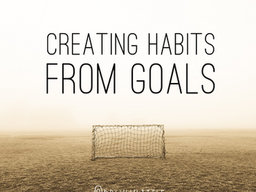 CREATING HABITS FROM GOALS
