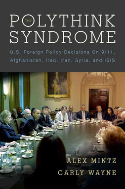 The Polythink Syndrome: U.S. Decisions on 9/11, Afghanistan, Iraq, Iran, Syria and ISIS