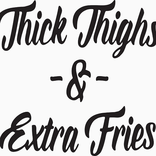 Thick Thighs & Extra Fries