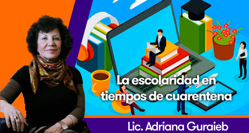 La escolaridad en tiempos de cuarentena - Lic. Adriana Guraieb