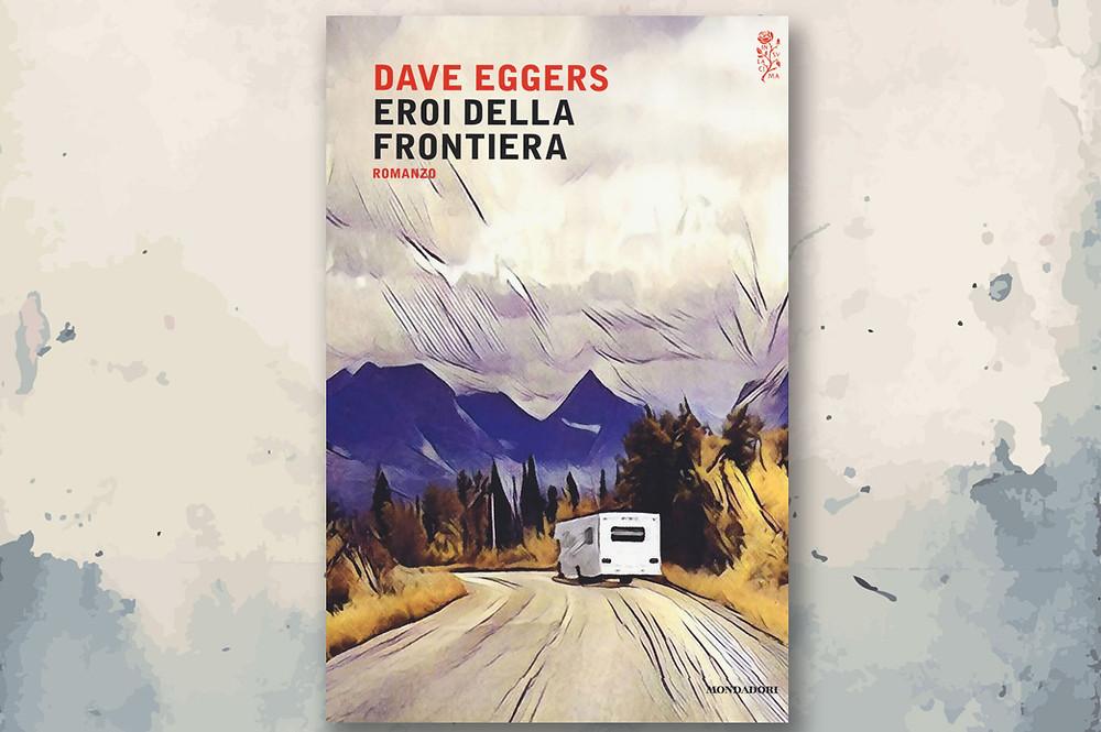 Dave Eggers- Eroi della frontiera- Mondadori