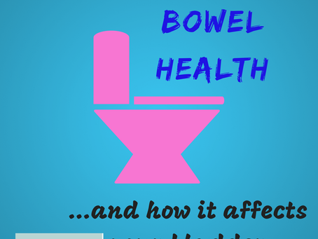 what you need to know about bowel health....and how it affects your bladder function