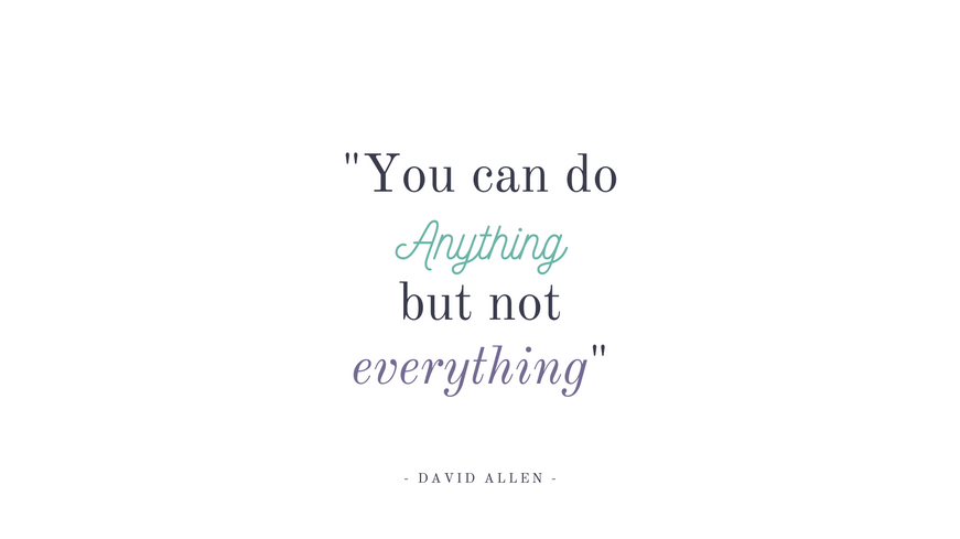 """""""You can do anything, but not everything"""" - David Allen"""