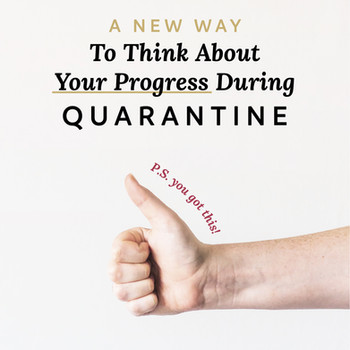 A New Way to Think About Your Progress During Quarantine