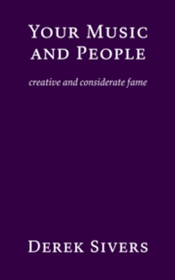 Your Music and People: Creative and Considerate Fame by Derek Sivers