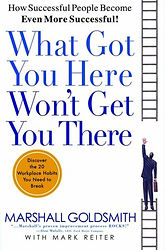 What Got You Here Won't Get You There: How Successful People Become Even More Successful by Marshall Goldsmith, 2007