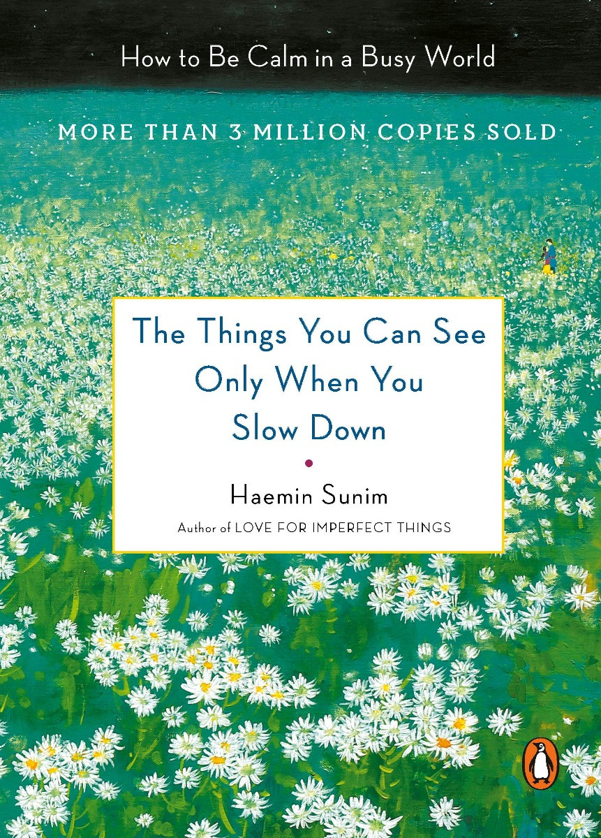 The Things You Can See Only When You Slow Down: How to Be Calm in a Busy World by HAEMIN SUNIM, 2017
