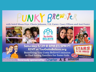 #364 PUNKY BREWSTER with Soleil Moon Frye, Cherie Johnson, Ami Foster, Casey Ellison and  T.K. Carter in support of You Gotta Believe, whose goal is to find youth permanent families, so that they have the support system they need to live safely and to their highest potential.   The evening will be sponsored by Charter Communications, Amazon and A&E.  