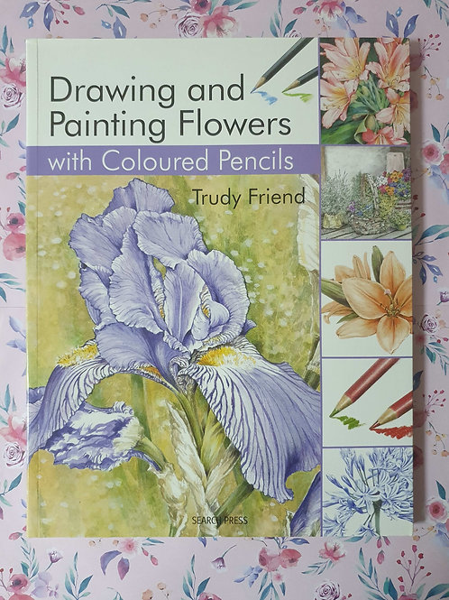 Trudy Friend - Drawing and Painting Flowers with Coloured Pencils