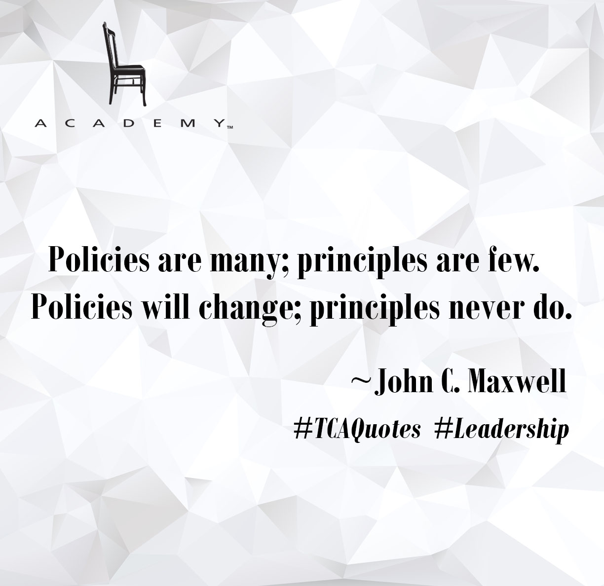 Policies are many; principles are few.  Policies will change; principles never do.