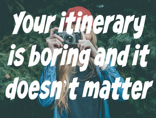 Your itinerary is boring and it doesn't matter