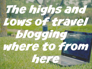 The highs and Lows of travel blogging – where to from here