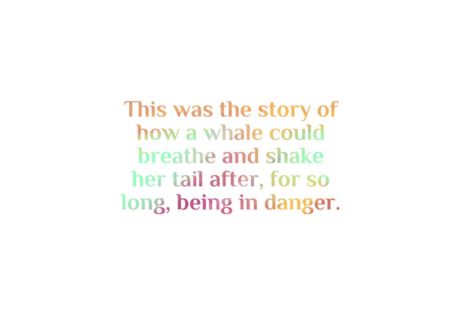 This was the story of how a whale could breathe and shake her tail after, for so long, being in danger.