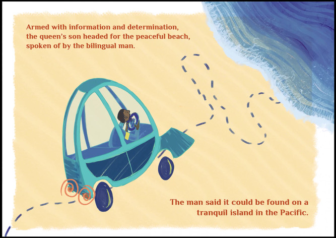 Armed with information and determination, the queen's son headed for the peaceful beach, spoken of by the bilingual man. The man said it could be found on a tranquil island in the Pacific.