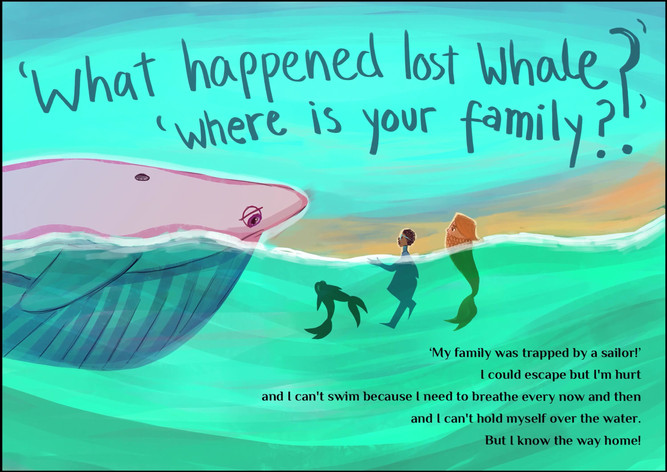 'What happened lost whale?' 'Where is your family?' My family was trapped by a sailor! I could escape but I'm hurt and I can't swim because I need to breathe every now and then and I can't hold myself over the water. But I know the way home!