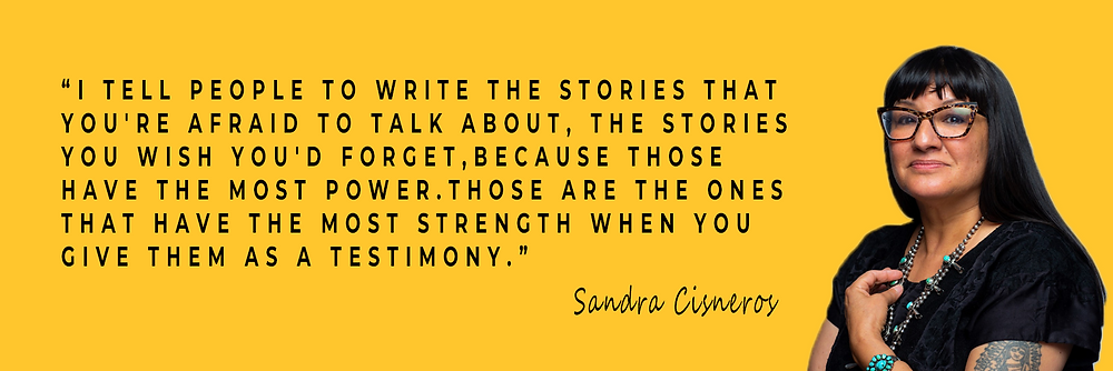 """I tell people to write the stories that you're afraid to talk about, the stories you wish you'd forget, because those have the most power. Those are the ones that have the most strength when you give them as a testimony."" - Sandra Cisneros"