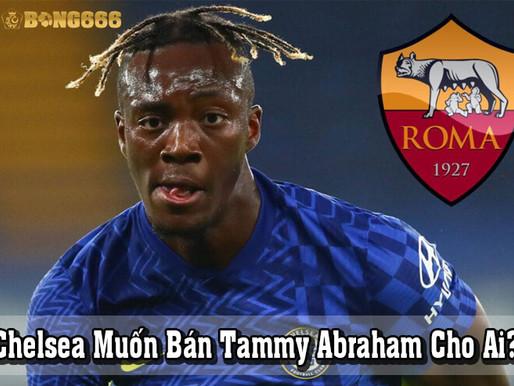 Chelsea Muốn Bán Tammy Abraham Cho Ai?