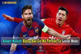"""""""Bayern Munich Không Bao Giờ Mơ Tới Việc Có Lionel Messi"""""""