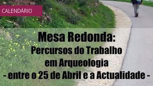 """Mesa redonda""""Percursos do trabalho em Arqueologia - entre o 25 de Abril e a actualidade"""""""