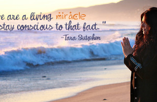 We Forget we are a living miracle and must stay conscious to that fact – Tara Sutphen