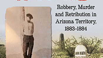 The Bisbee Massacre: Robbery, Murder, & Retribution in the Arizona Territory