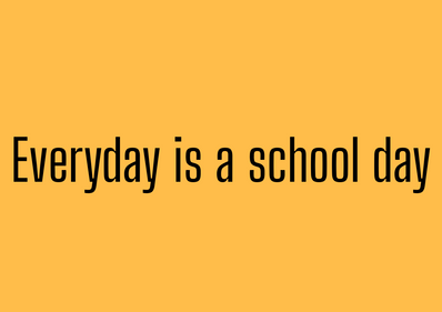 Everyday is a school day.png