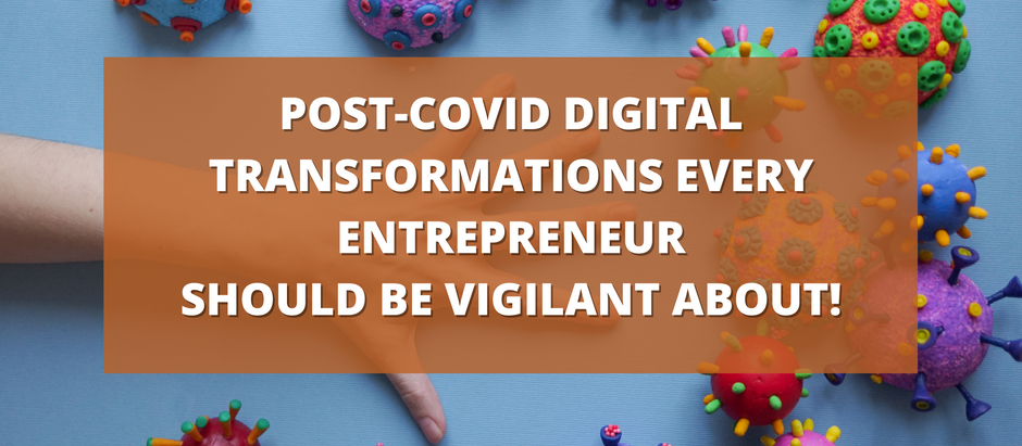 Post-COVID Digital transformations every entrepreneur should be vigilant about!
