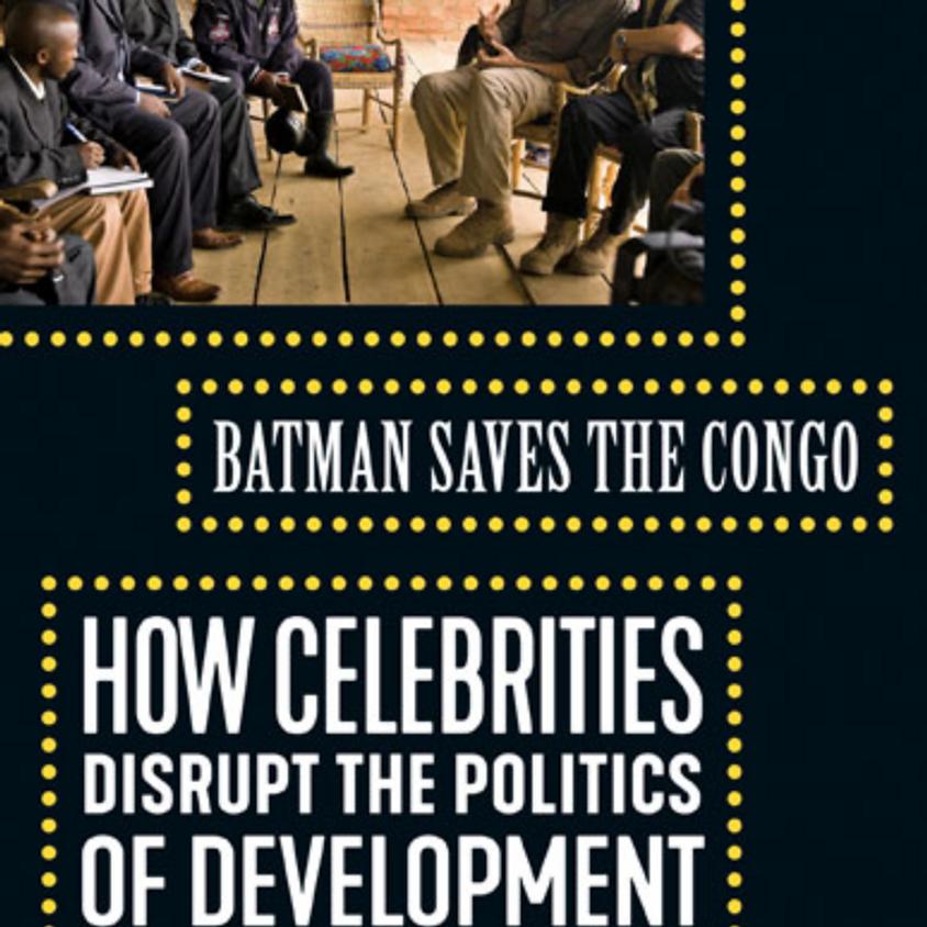Batman Saves the Congo: How Celebrities Disrupt the Politics of Development
