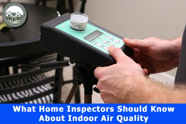 What Home Inspectors Should Know about Indoor Air Quality