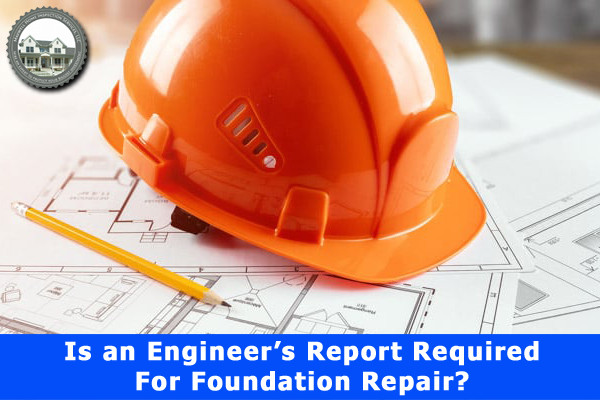Is an Engineer's Report Required For Foundation Repair