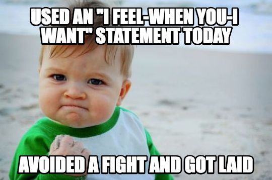 """Used an """"I feel, when you, I want"""" statement today....avoided a fight and got laid"""