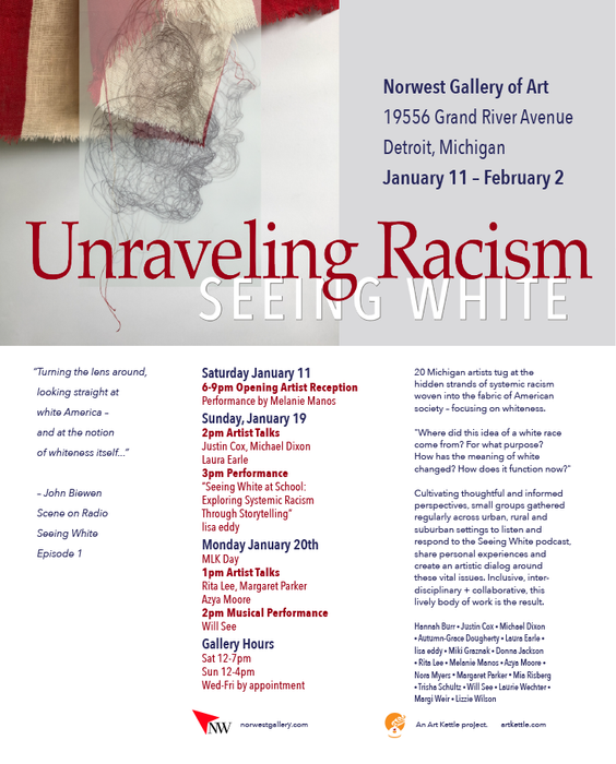 """""""Turning the lens around,  looking straight at  white America –  and at the notion  of whiteness itself...""""  20 Michigan artists tug at the  hidden strands of systemic racism  woven into the fabric of American  society – focusing on whiteness.  """"Where did this idea of a white race  come from? For what purpose?  How has the meaning of white  changed? How does it function now?""""  Cultivating thoughtful and informed  perspectives, small groups gathered  regularly across urban, rural and  suburban settings to listen and   respond to the Seeing White podcast,  share personal experiences and  create an artistic dialog around  these vital issues. Inclusive, inter- disciplinary + collaborative, this  lively body of work is the result."""