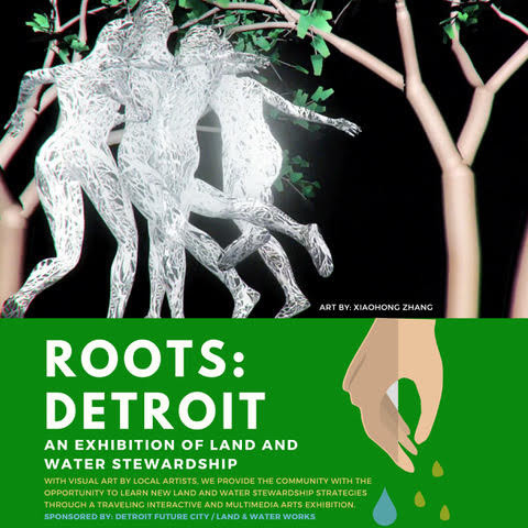 ROOTS: DETROIT  An exhibition of land and water Stewardship  With visual art by local artists, we provide the community With the opportunity to learn new land and water stewardship strategies through a traveling interactive and multimedia arts exhibition.  EXHIBITION LOCATIONS AND DATES:  NORWEST GALLERY OF ART  19556 GRAND RIVER AVE, DETROIT, MI 48223 OPENING: SAT. NOVEMBER 30 | 12-5pm (During small business Saturday)